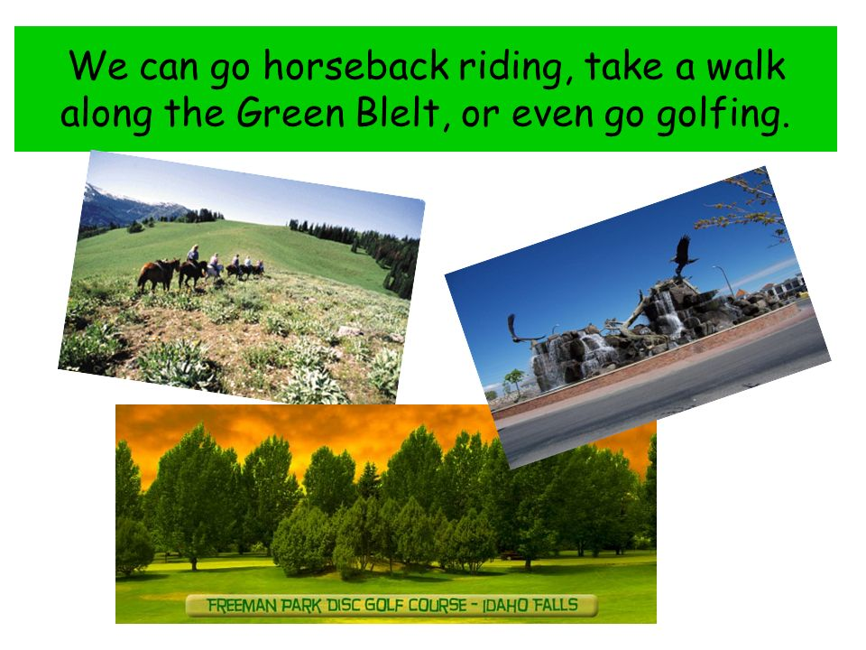 We can go horseback riding, take a walk along the Green Blelt, or even go golfing.