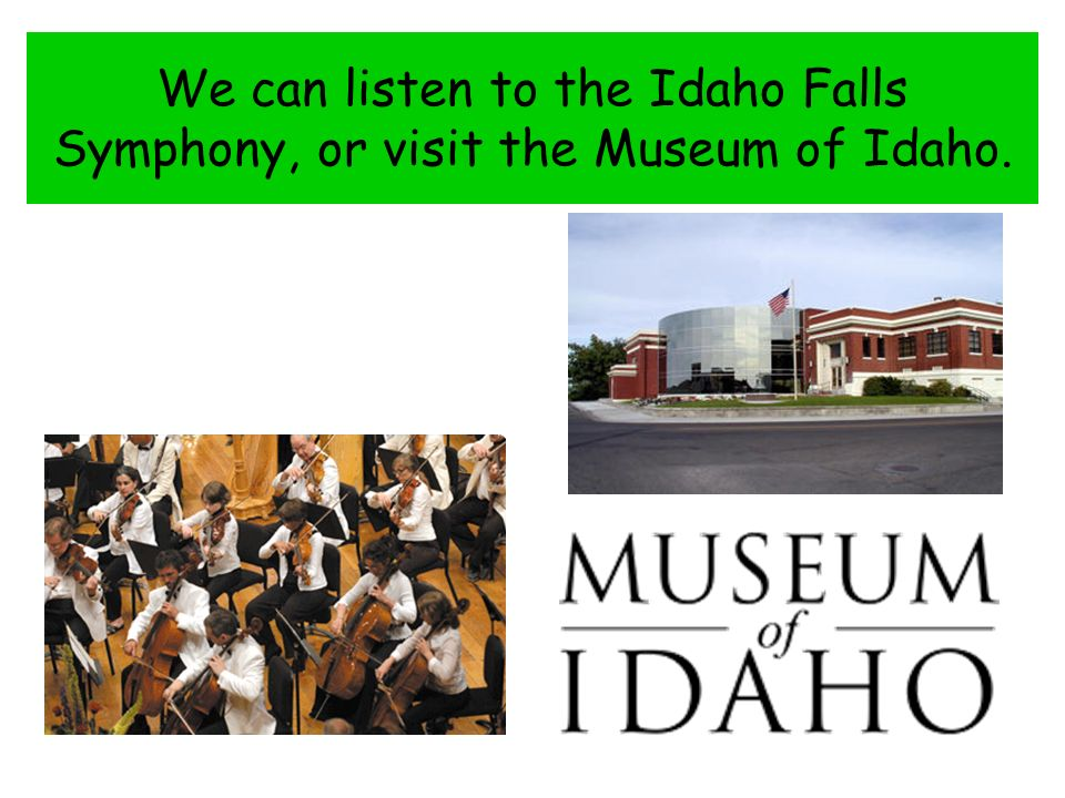 We can listen to the Idaho Falls Symphony, or visit the Museum of Idaho.