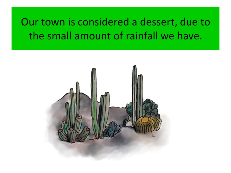 Our town is considered a dessert, due to the small amount of rainfall we have.