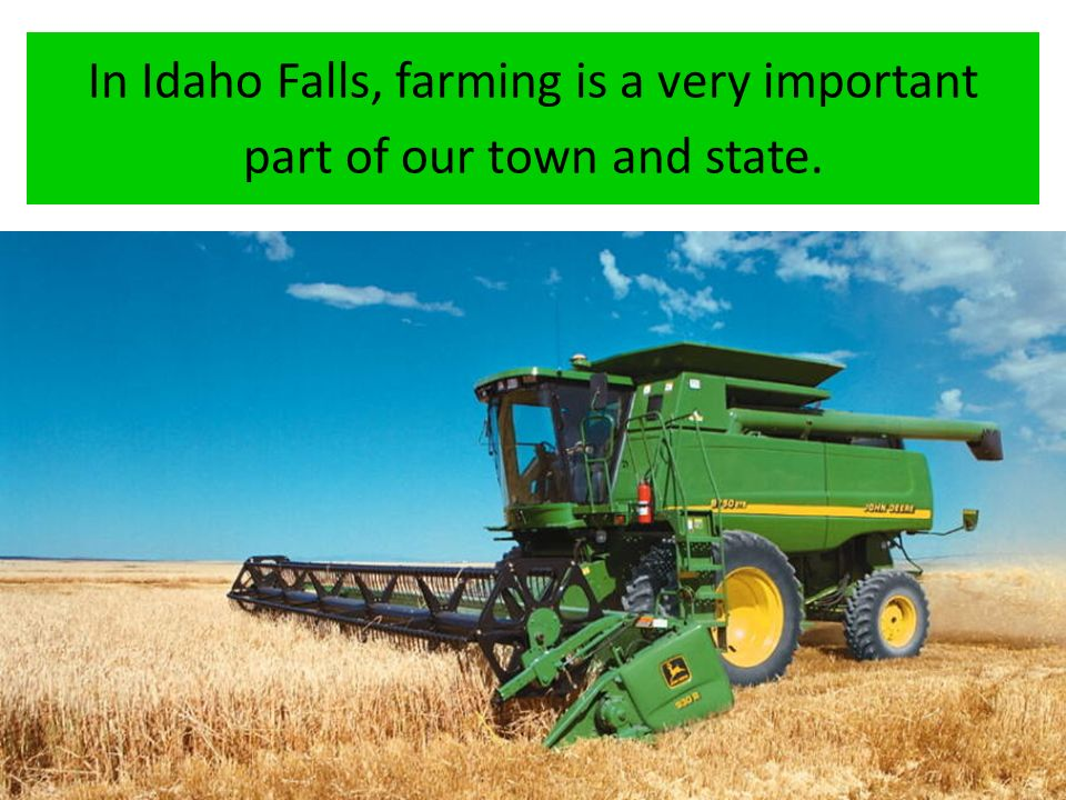In Idaho Falls, farming is a very important part of our town and state.