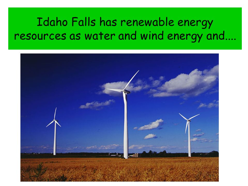 Idaho Falls has renewable energy resources as water and wind energy and....