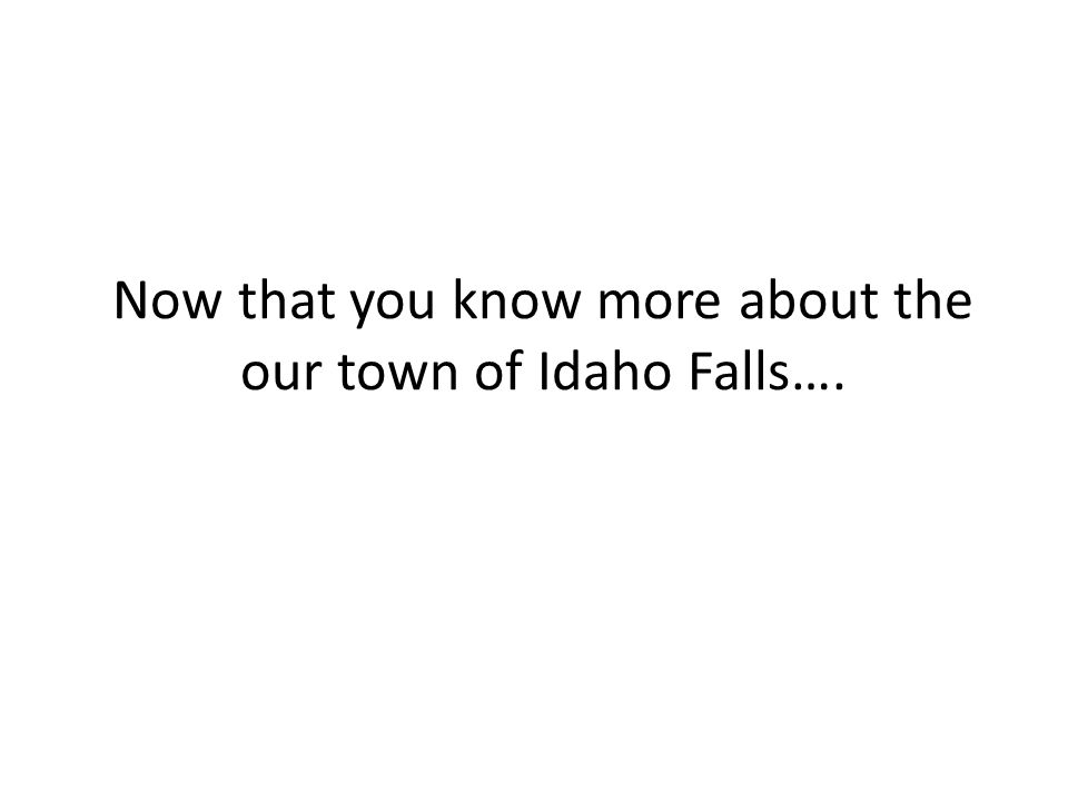Now that you know more about the our town of Idaho Falls….