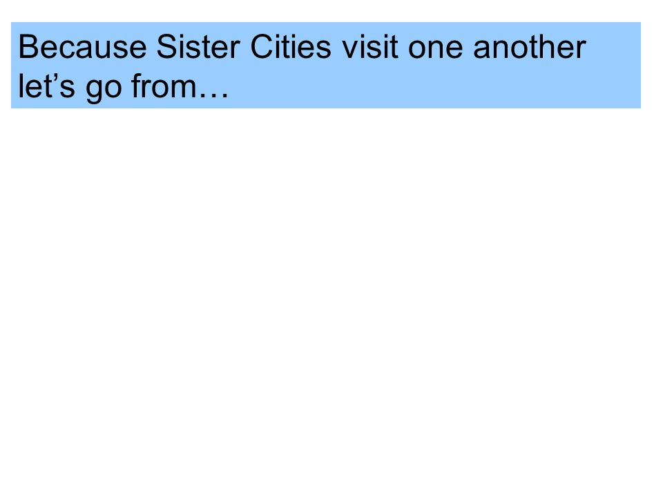 Because Sister Cities visit one another lets go from…