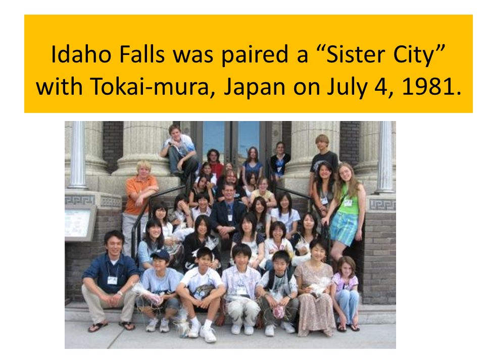 Idaho Falls was paired a Sister City with Tokai-mura, Japan on July 4, 1981.