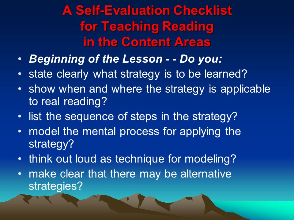 A Self-Evaluation Checklist for Teaching Reading in the Content Areas Beginning of the Lesson - - Do you: state clearly what strategy is to be learned