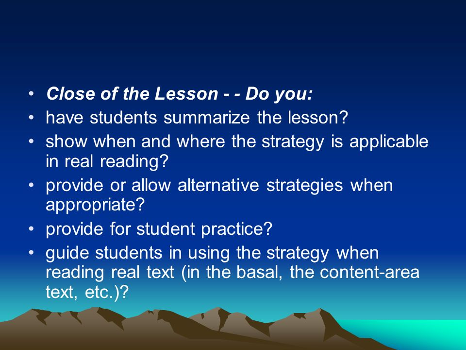 Close of the Lesson - - Do you: have students summarize the lesson? show when and where the strategy is applicable in real reading? provide or allow a