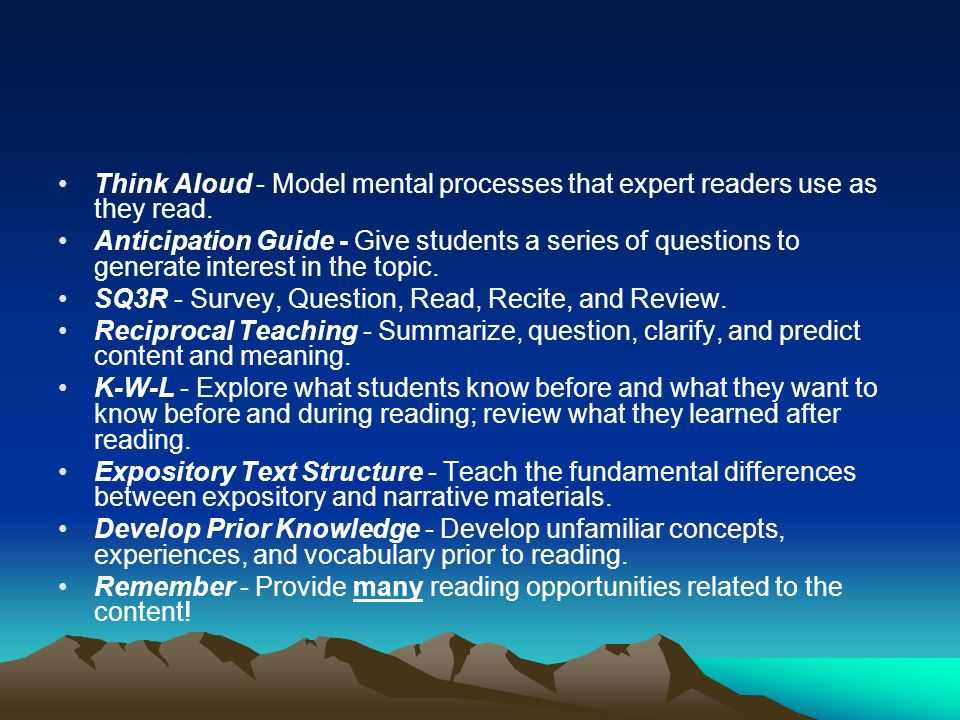 Think Aloud - Model mental processes that expert readers use as they read. Anticipation Guide - Give students a series of questions to generate intere