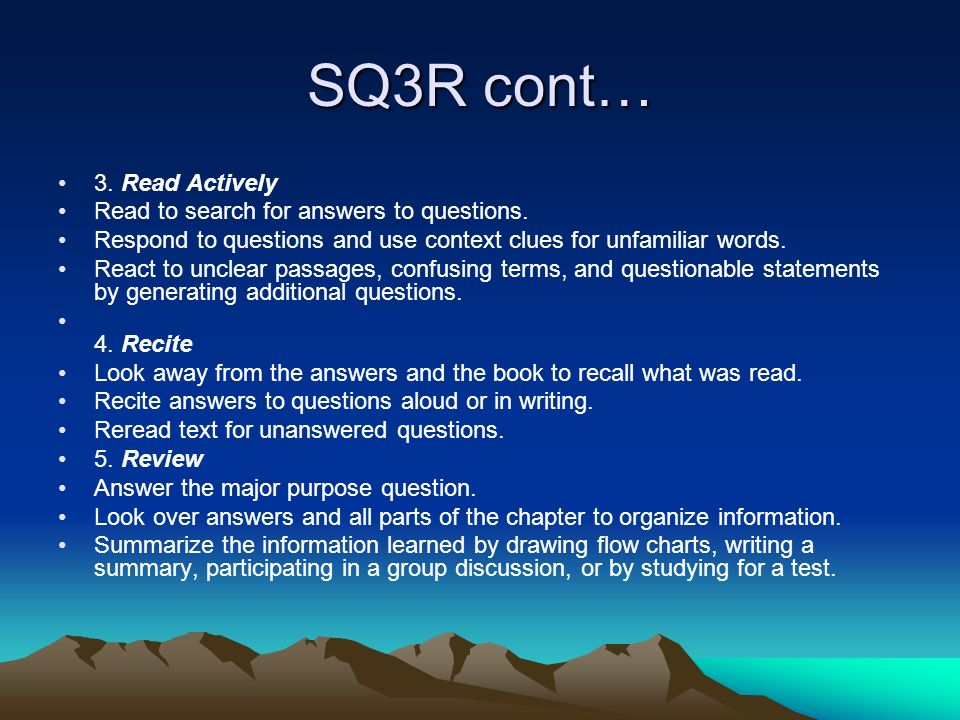 SQ3R cont… 3. Read Actively Read to search for answers to questions. Respond to questions and use context clues for unfamiliar words. React to unclear