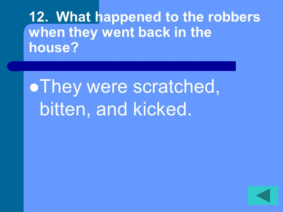 11. Do the robbers come back to the house after running out? Yes, the robbers return.