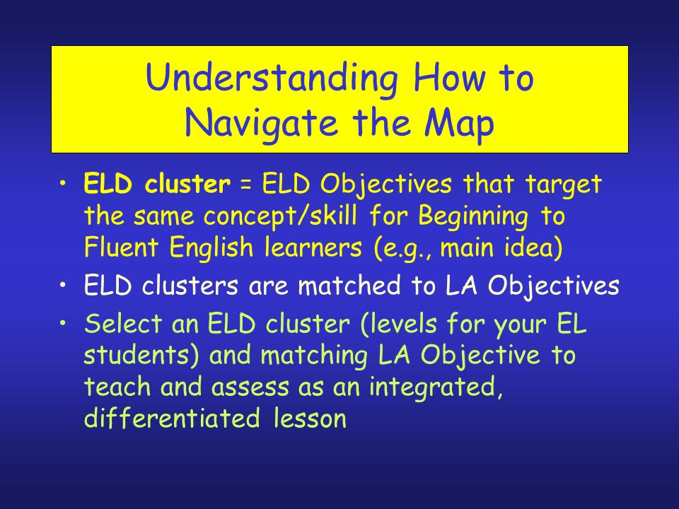 Understanding How to Navigate the Map ELD cluster = ELD Objectives that target the same concept/skill for Beginning to Fluent English learners (e.g., main idea) ELD clusters are matched to LA Objectives Select an ELD cluster (levels for your EL students) and matching LA Objective to teach and assess as an integrated, differentiated lesson