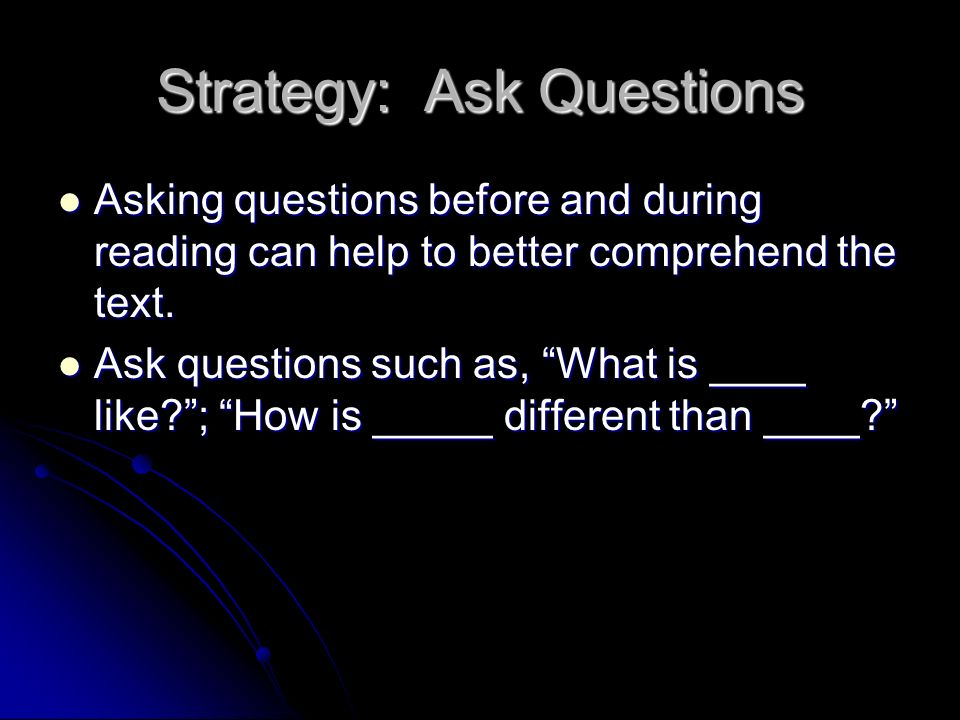 Strategy: Ask Questions Asking questions before and during reading can help to better comprehend the text.