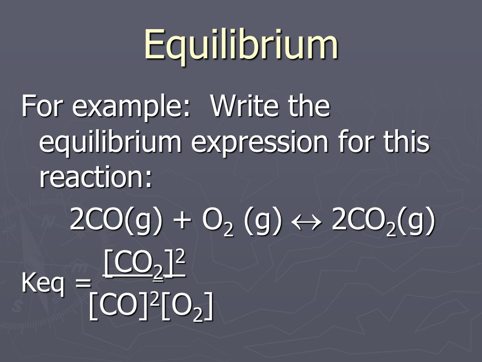Equilibrium For example: Write the equilibrium expression for this reaction: 2CO(g) + O 2 (g) 2CO 2 (g) Keq = [CO 2 ] 2 [CO] 2 [O 2 ] [CO] 2 [O 2 ]