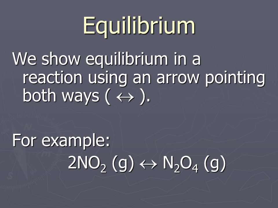 Equilibrium We show equilibrium in a reaction using an arrow pointing both ways ( ).