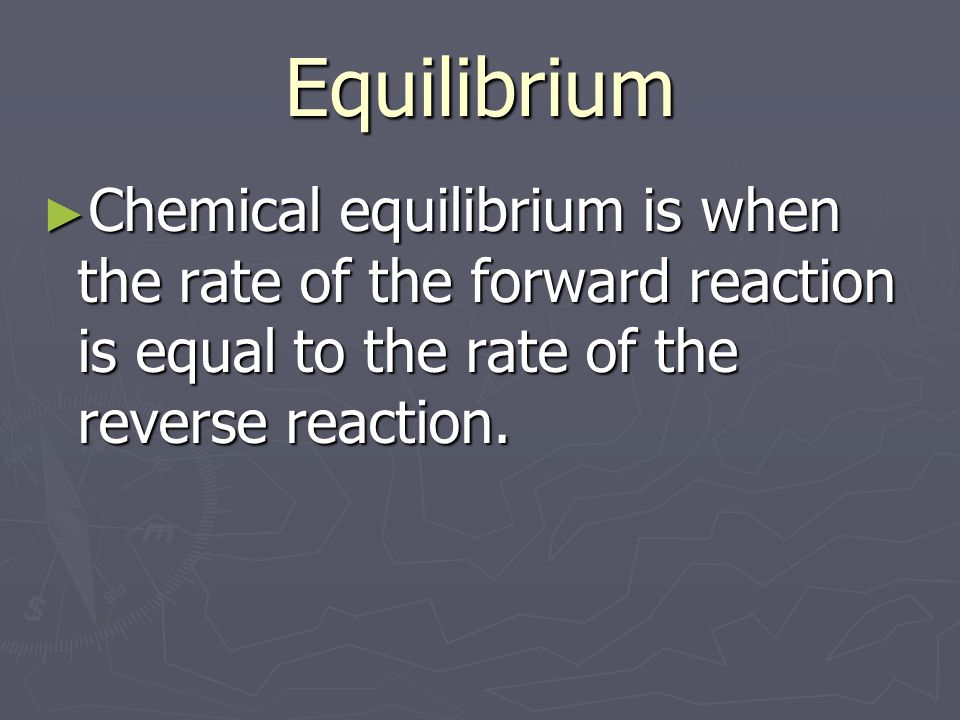 Equilibrium Chemical equilibrium is when the rate of the forward reaction is equal to the rate of the reverse reaction.