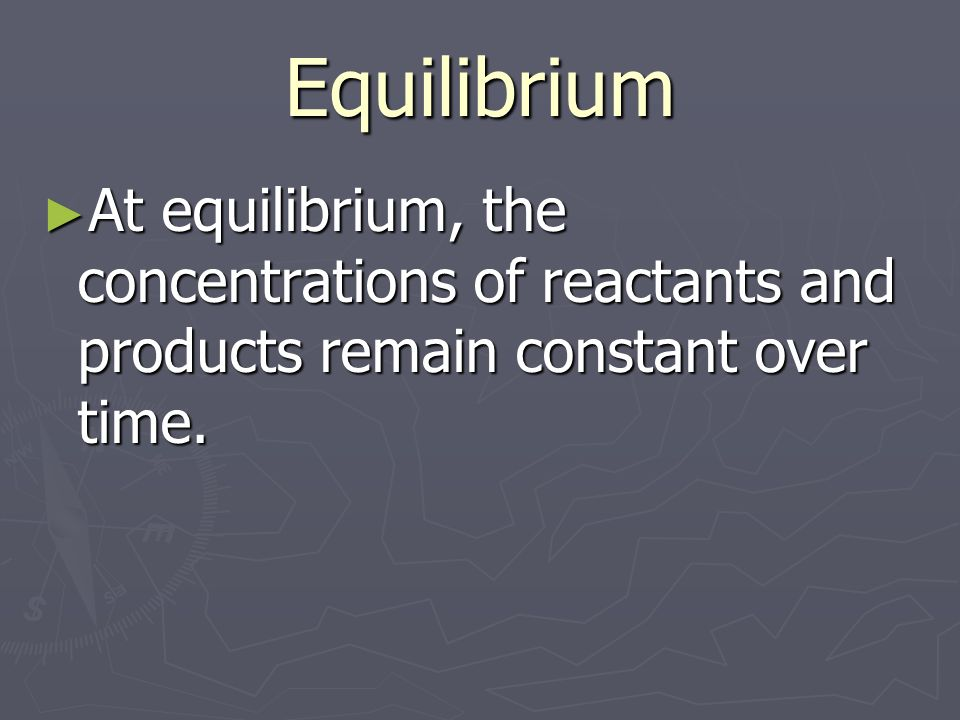 Equilibrium At equilibrium, the concentrations of reactants and products remain constant over time.