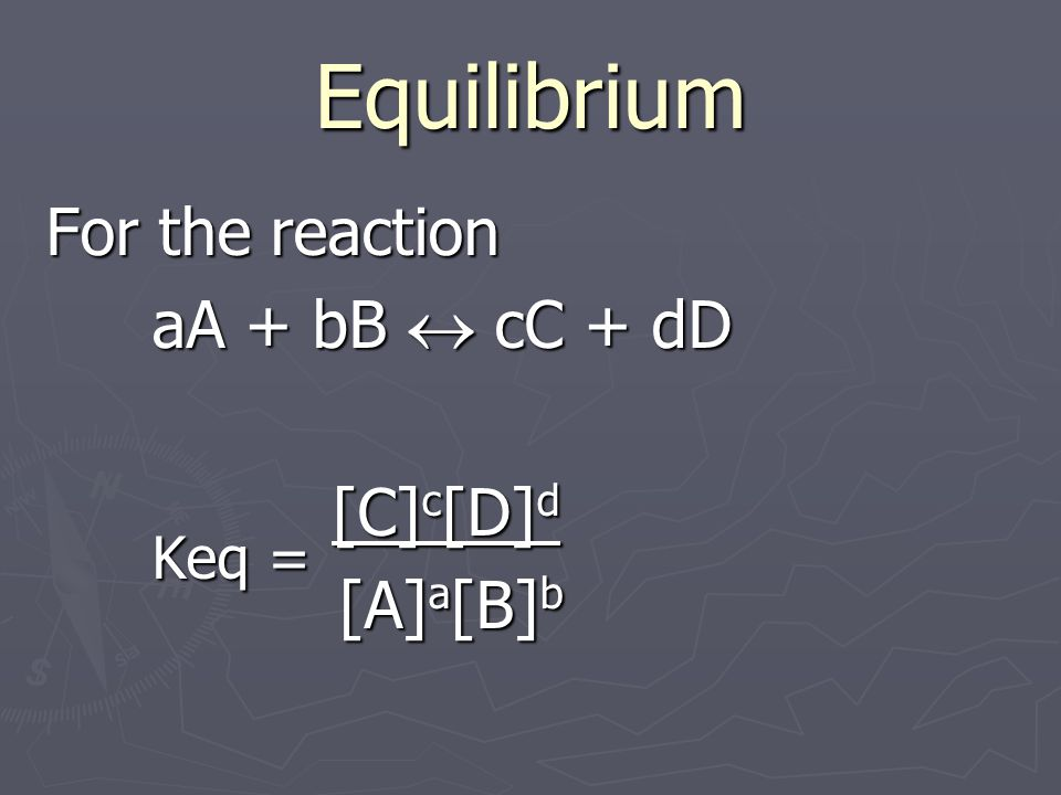 Equilibrium For the reaction aA + bB cC + dD aA + bB cC + dD Keq = [C] c [D] d [A] a [B] b [A] a [B] b
