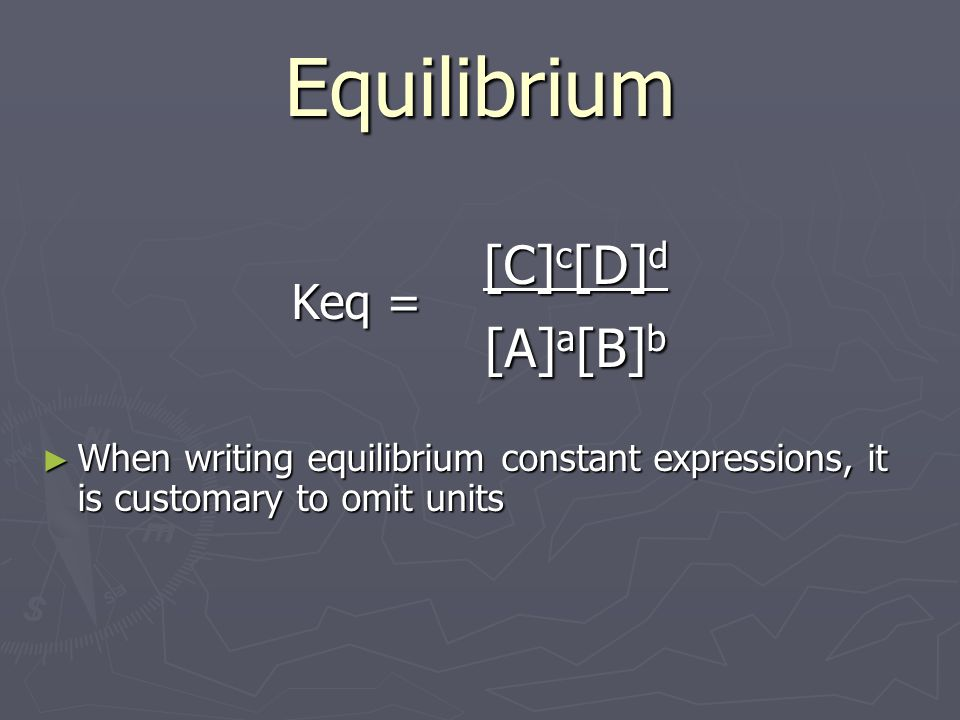 Equilibrium Keq = [C] c [D] d [A] a [B] b When writing equilibrium constant expressions, it is customary to omit units When writing equilibrium constant expressions, it is customary to omit units