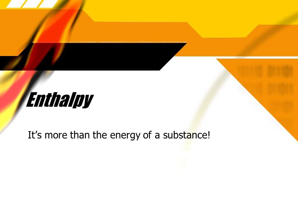 Enthalpy Its more than the energy of a substance!