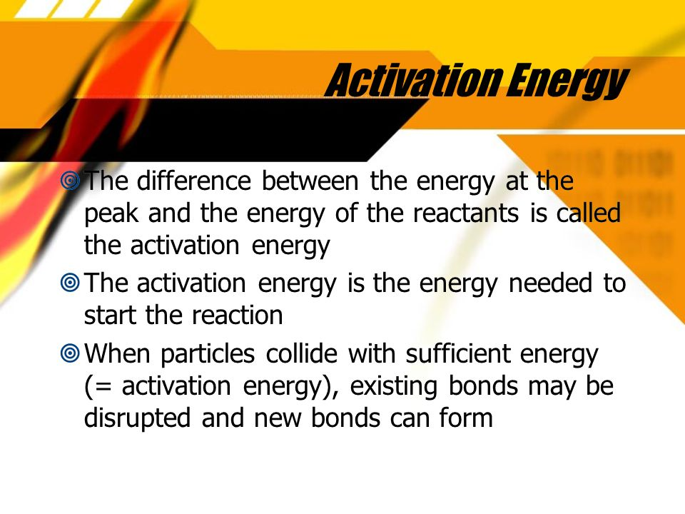 Activation Energy The difference between the energy at the peak and the energy of the reactants is called the activation energy The activation energy is the energy needed to start the reaction When particles collide with sufficient energy (= activation energy), existing bonds may be disrupted and new bonds can form The difference between the energy at the peak and the energy of the reactants is called the activation energy The activation energy is the energy needed to start the reaction When particles collide with sufficient energy (= activation energy), existing bonds may be disrupted and new bonds can form
