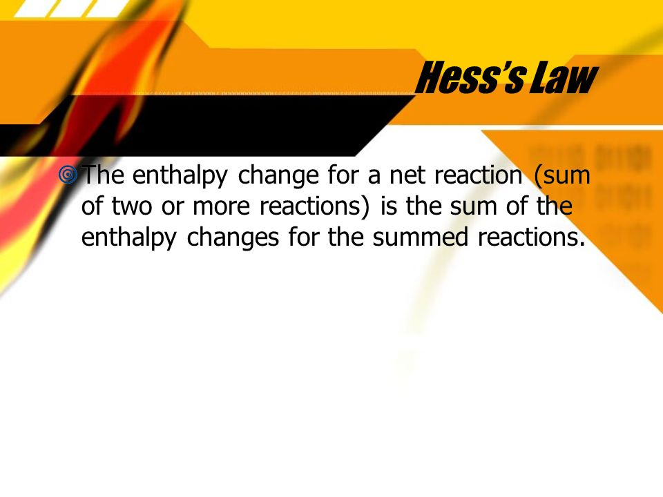 Hesss Law The enthalpy change for a net reaction (sum of two or more reactions) is the sum of the enthalpy changes for the summed reactions.