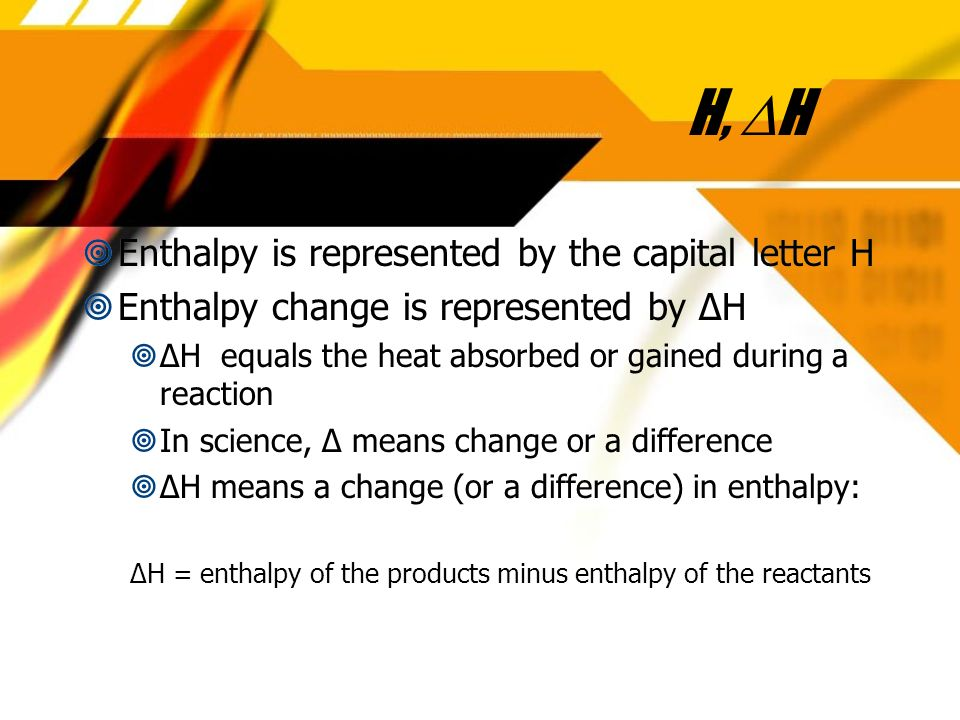 H, H Enthalpy is represented by the capital letter H Enthalpy change is represented by H H equals the heat absorbed or gained during a reaction In science, means change or a difference H means a change (or a difference) in enthalpy: H = enthalpy of the products minus enthalpy of the reactants Enthalpy is represented by the capital letter H Enthalpy change is represented by H H equals the heat absorbed or gained during a reaction In science, means change or a difference H means a change (or a difference) in enthalpy: H = enthalpy of the products minus enthalpy of the reactants