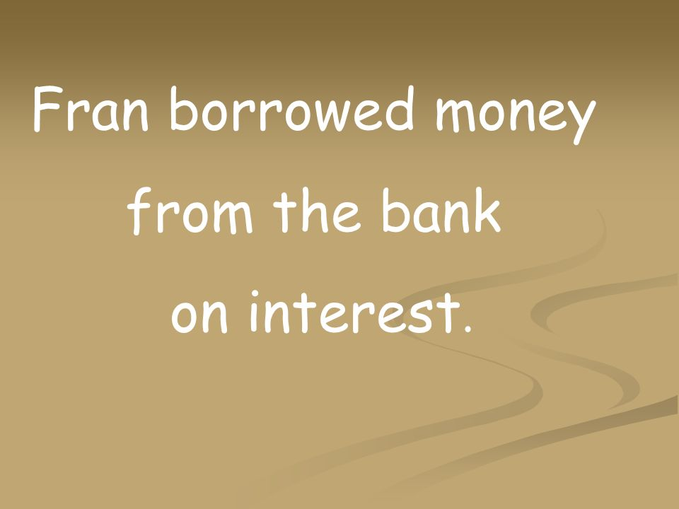 Fran borrowed money from the bank on interest.