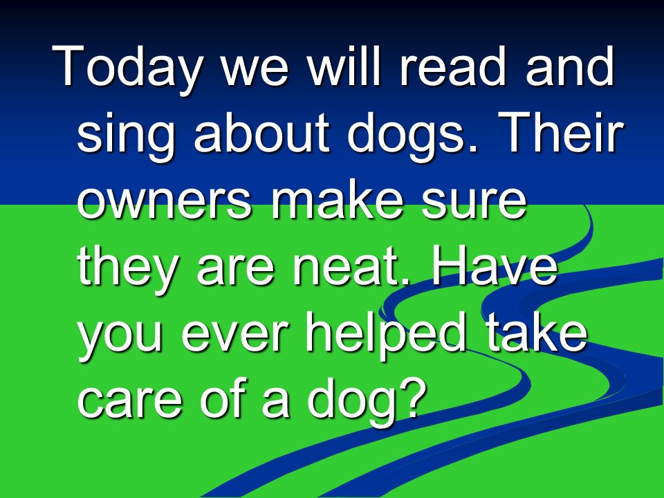 Today we will read and sing about dogs. Their owners make sure they are neat.