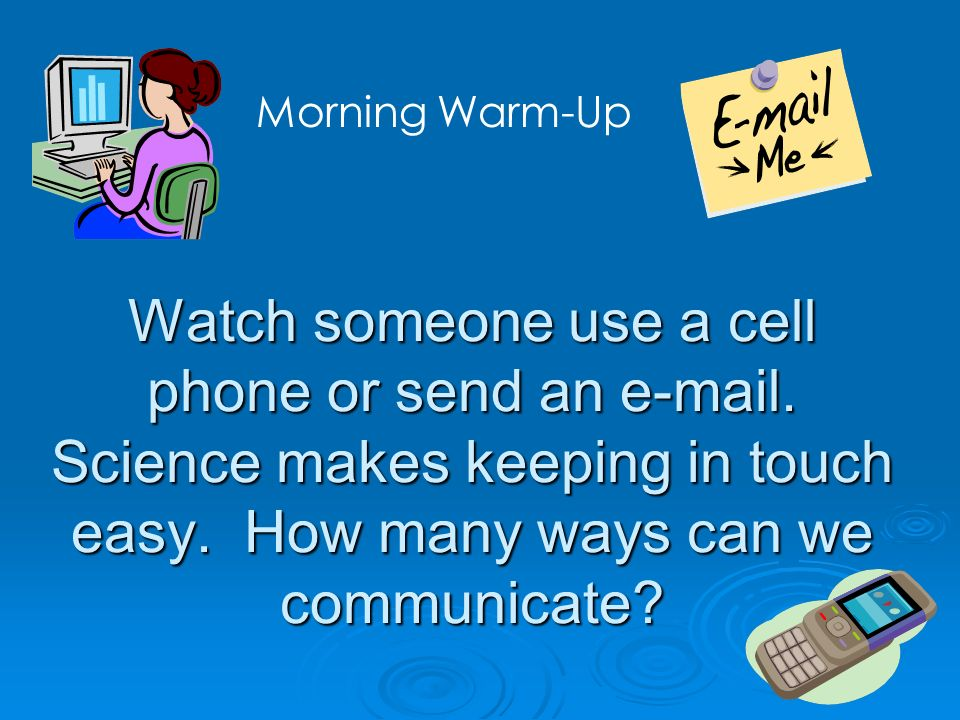 Watch someone use a cell phone or send an e-mail. Science makes keeping in touch easy. How many ways can we communicate? Morning Warm-Up