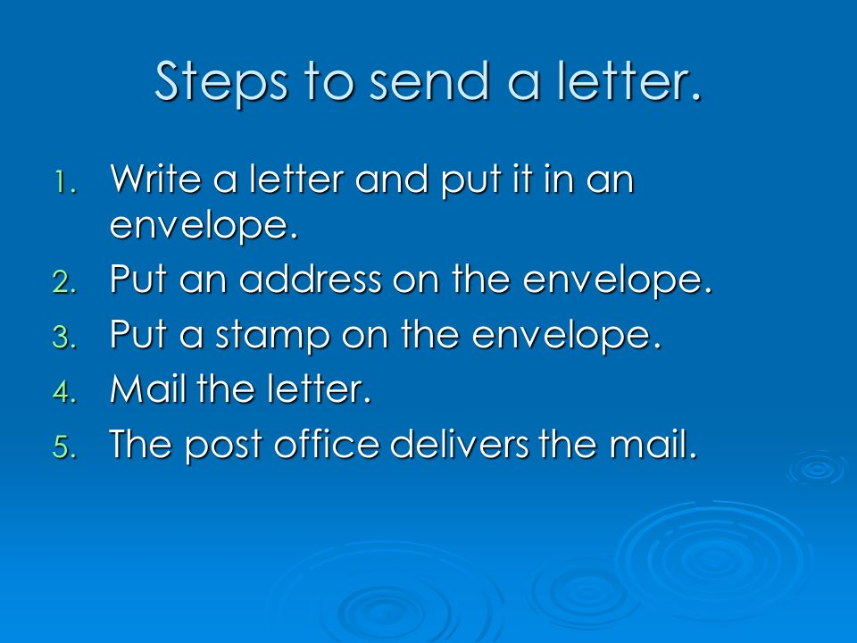 Steps to send a letter. 1. Write a letter and put it in an envelope. 2. Put an address on the envelope. 3. Put a stamp on the envelope. 4. Mail the le