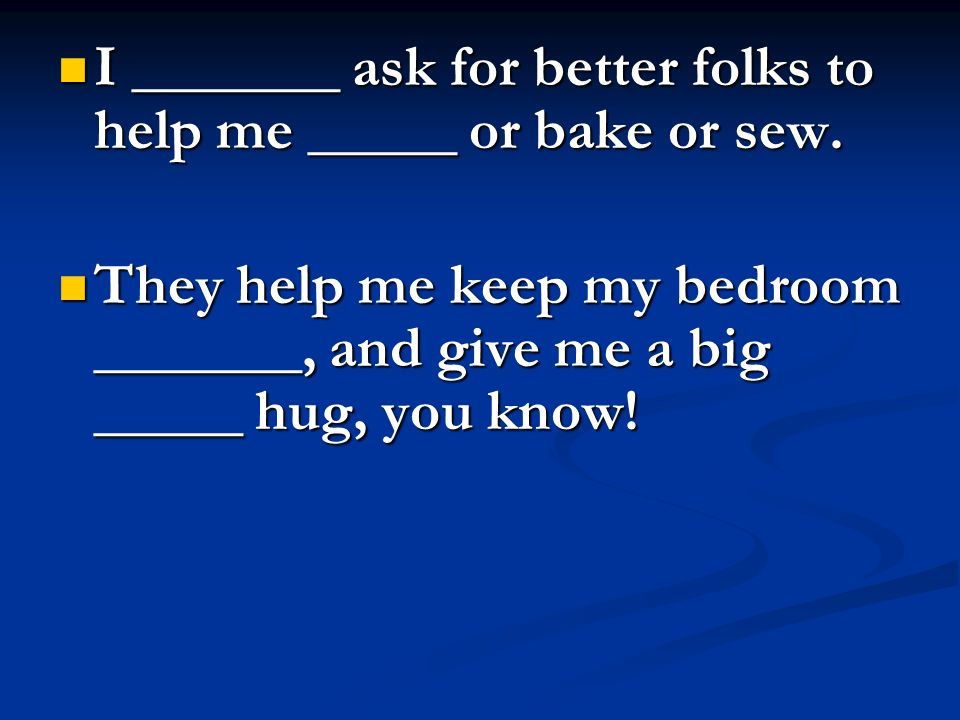 I _______ ask for better folks to help me _____ or bake or sew.