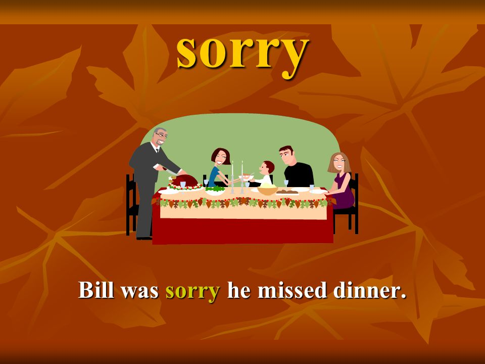 sorry Bill was sorry he missed dinner.