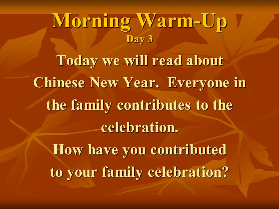 Morning Warm-Up Day 3 Today we will read about Chinese New Year. Everyone in the family contributes to the celebration. How have you contributed to yo