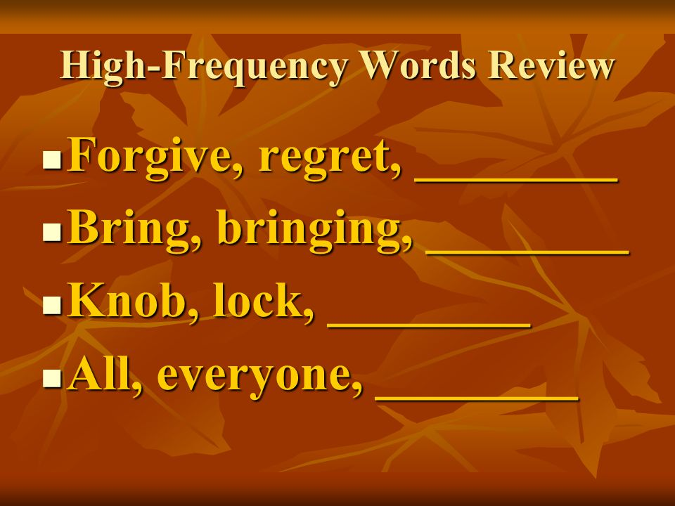 High-Frequency Words Review Forgive, regret, ________ Forgive, regret, ________ Bring, bringing, ________ Bring, bringing, ________ Knob, lock, ______