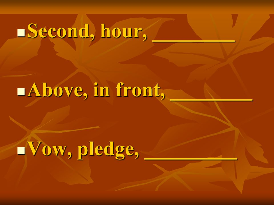 Second, hour, ________ Second, hour, ________ Above, in front, ________ Above, in front, ________ Vow, pledge, _________ Vow, pledge, _________