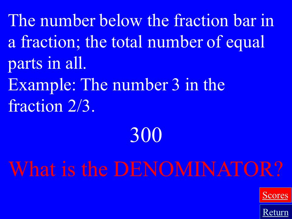 200 What is the NUMERATOR? The number above the fraction bar in a fraction. Example: The number 2 in the fraction 2/3. Return Scores