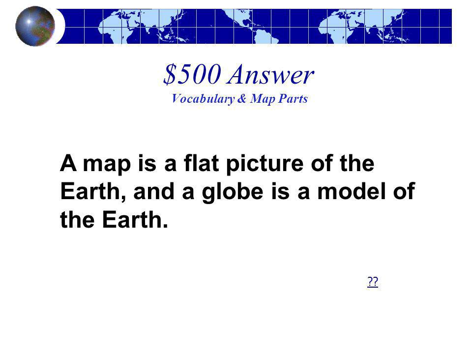 $500 Answer Vocabulary & Map Parts A map is a flat picture of the Earth, and a globe is a model of the Earth. ??