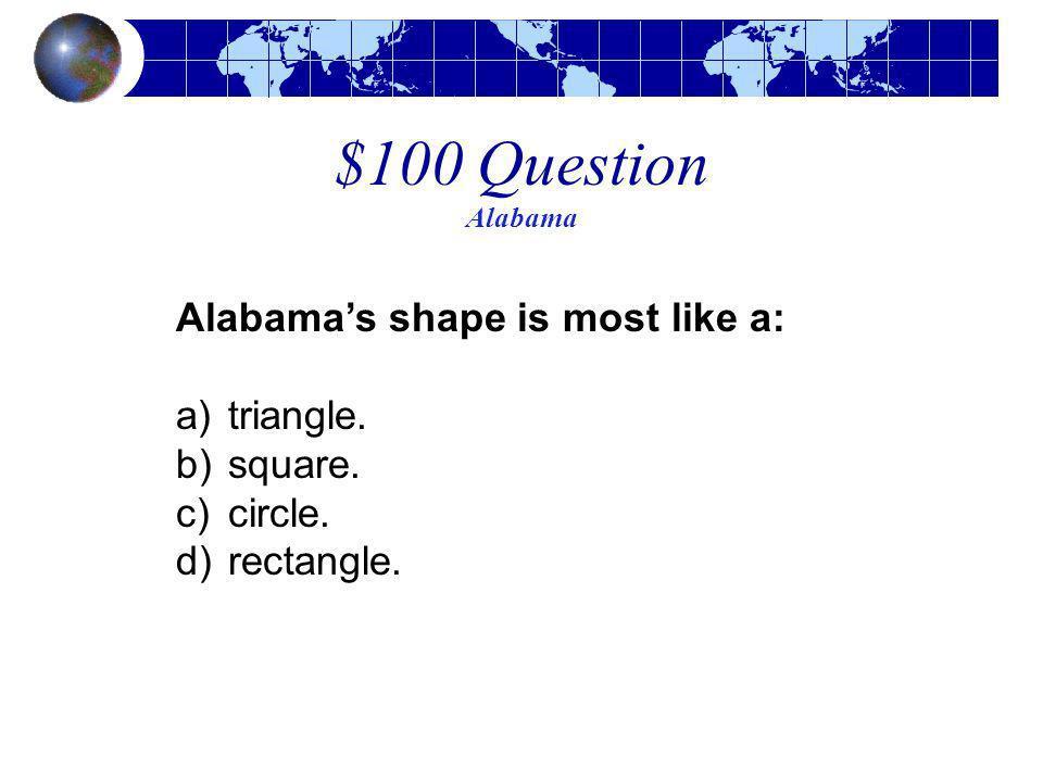 $100 Question Alabama Alabamas shape is most like a: a)triangle. b)square. c)circle. d)rectangle.