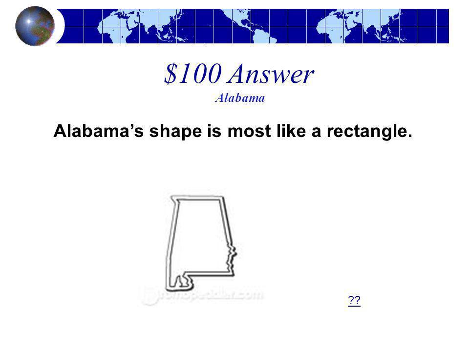 $100 Answer Alabama Alabamas shape is most like a rectangle. ??