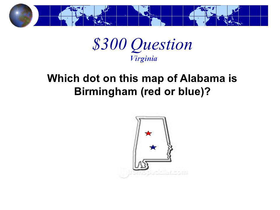 $300 Question Virginia Which dot on this map of Alabama is Birmingham (red or blue)?