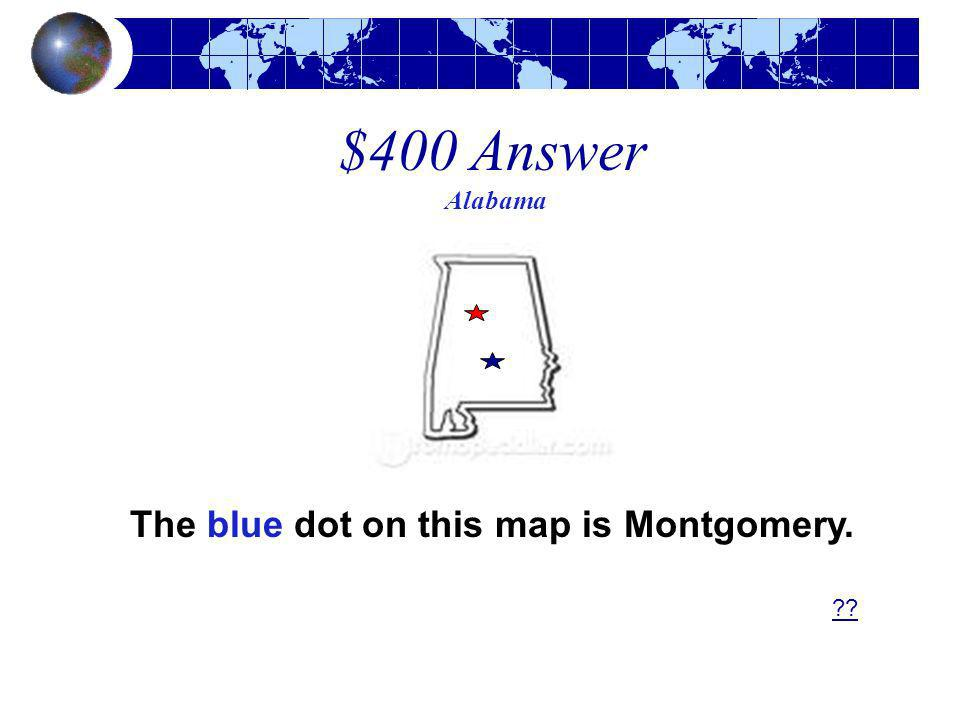 $400 Answer Alabama ?? The blue dot on this map is Montgomery.
