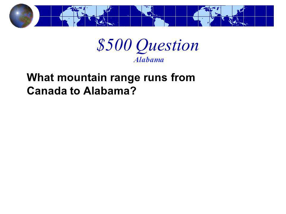 $500 Question Alabama What mountain range runs from Canada to Alabama?