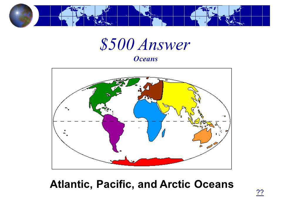 $500 Answer Oceans Atlantic, Pacific, and Arctic Oceans ??