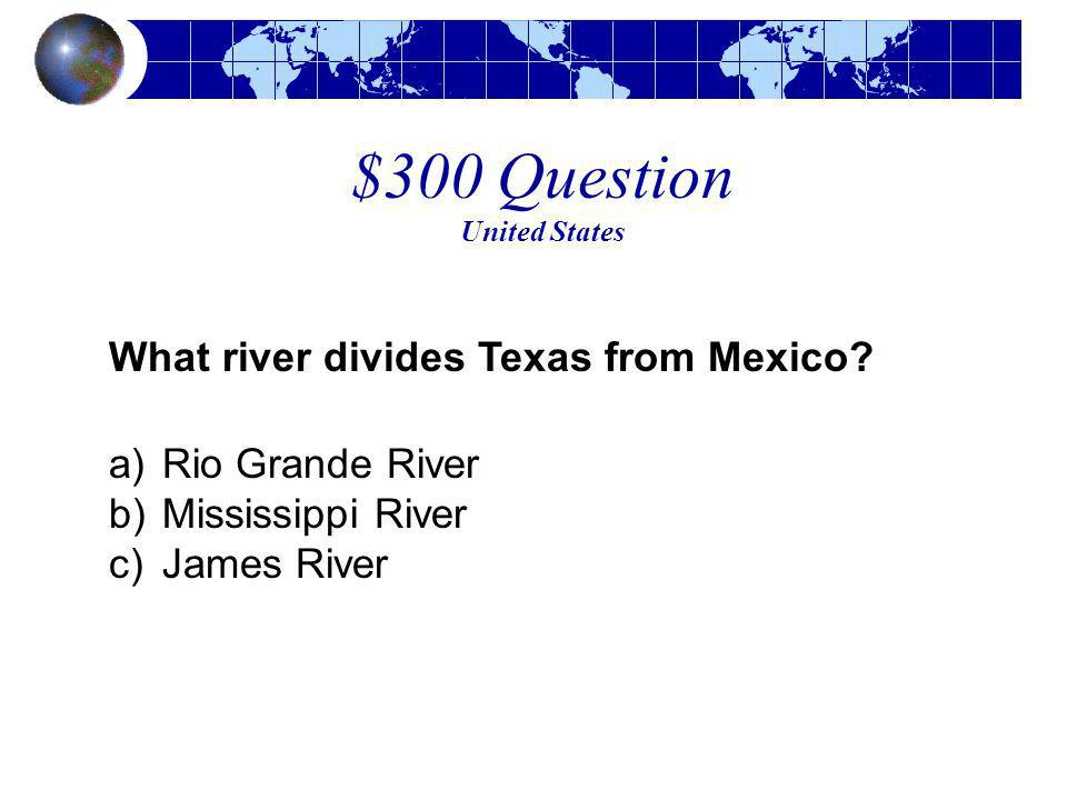 $300 Question United States What river divides Texas from Mexico? a)Rio Grande River b)Mississippi River c)James River