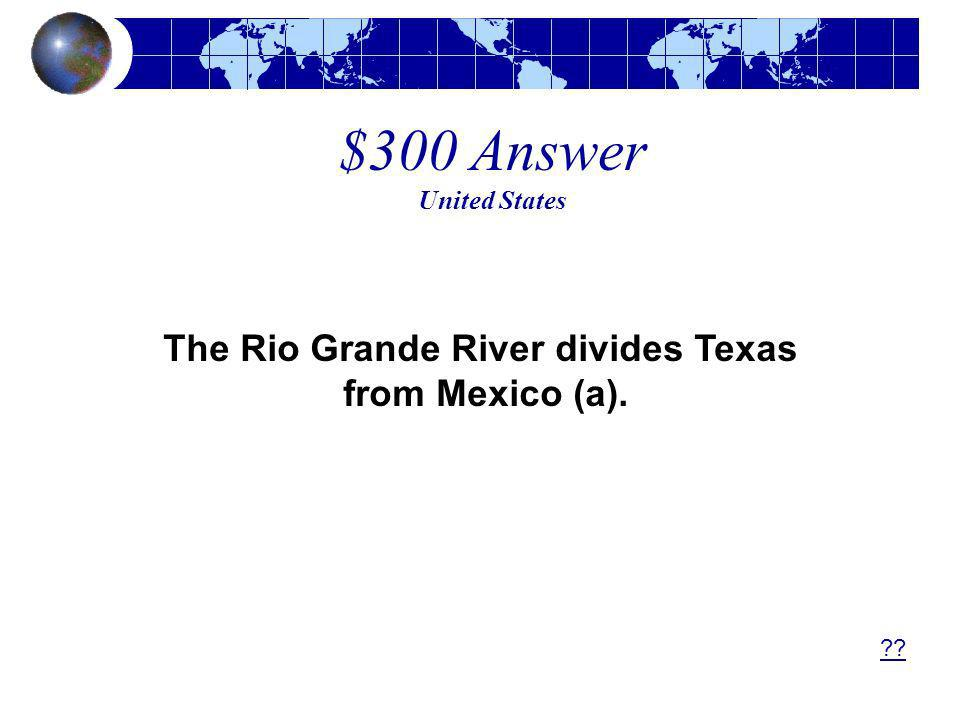 $300 Answer United States The Rio Grande River divides Texas from Mexico (a). ??