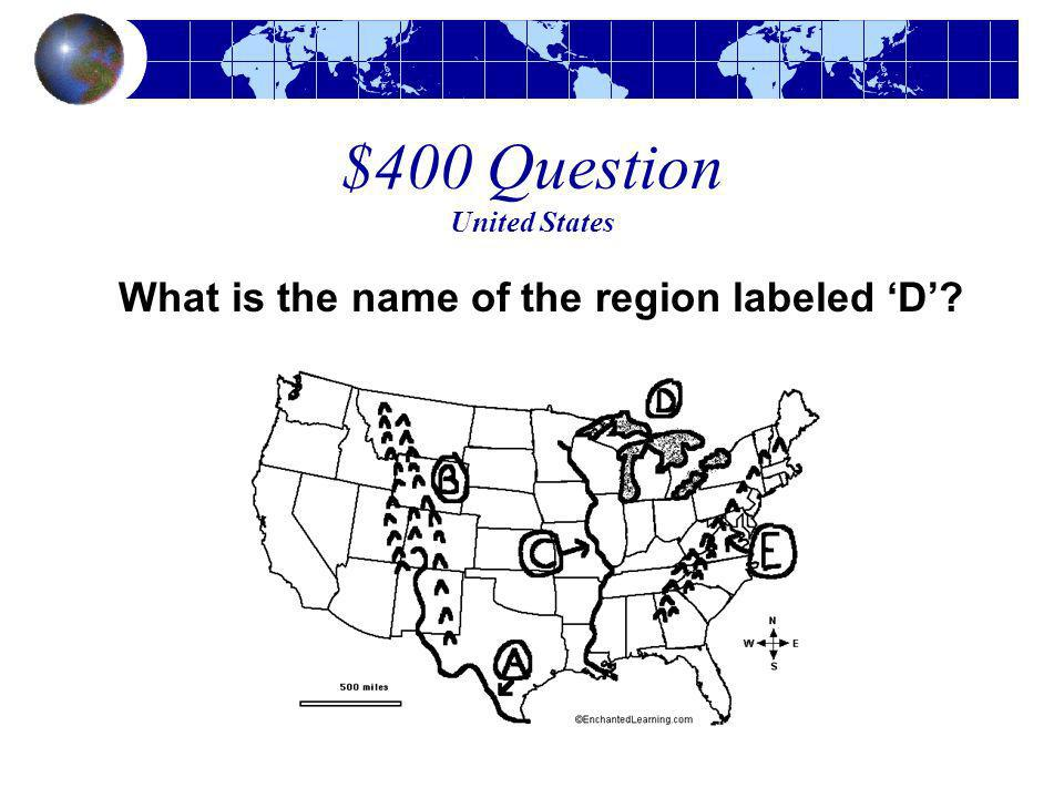 $400 Question United States What is the name of the region labeled D?