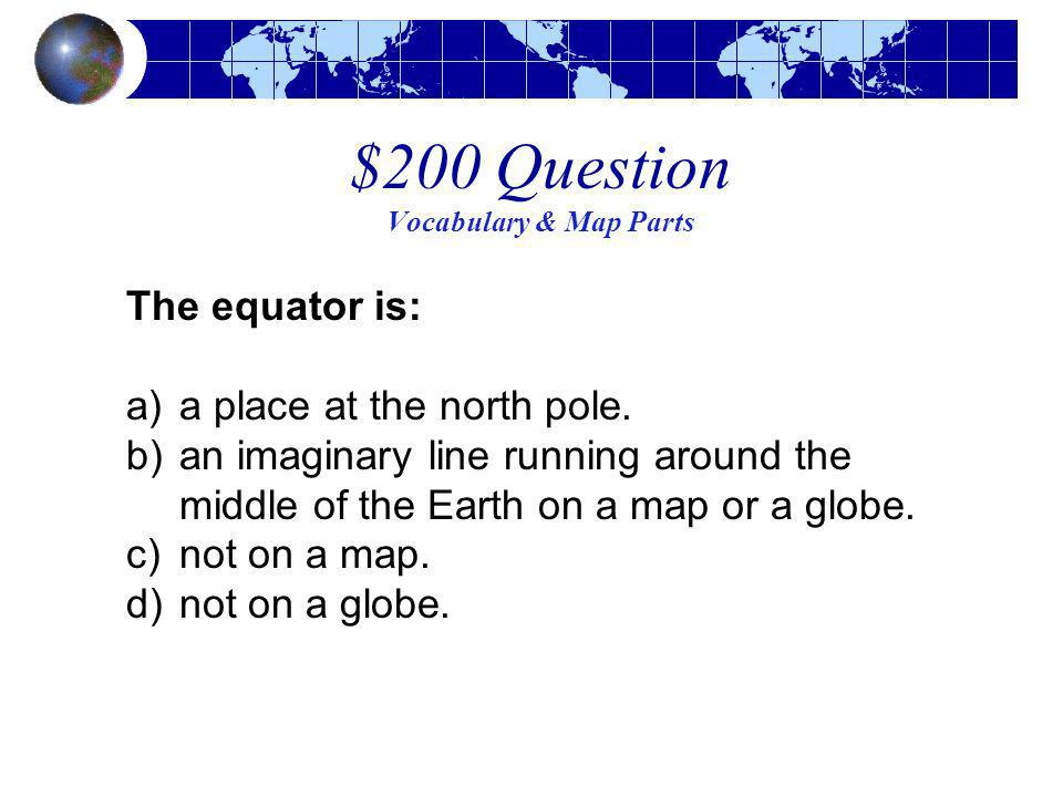 $200 Question Vocabulary & Map Parts The equator is: a)a place at the north pole. b)an imaginary line running around the middle of the Earth on a map