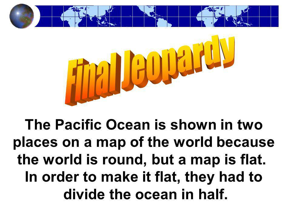 The Pacific Ocean is shown in two places on a map of the world because the world is round, but a map is flat. In order to make it flat, they had to di