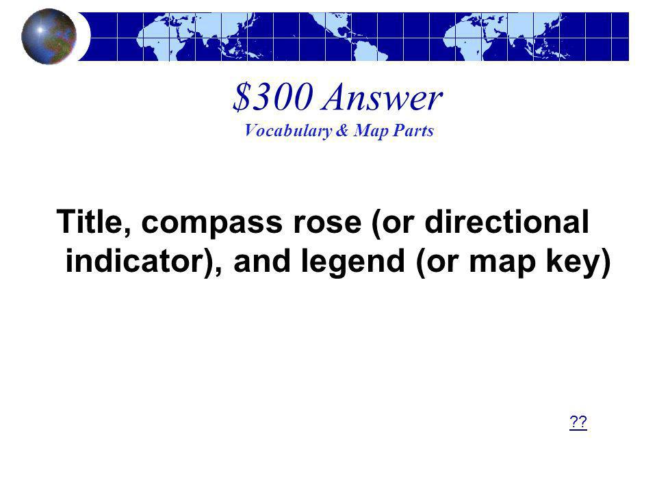 $300 Answer Vocabulary & Map Parts Title, compass rose (or directional indicator), and legend (or map key) ??