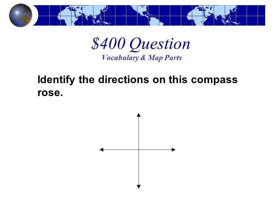 $400 Question Vocabulary & Map Parts Identify the directions on this compass rose.
