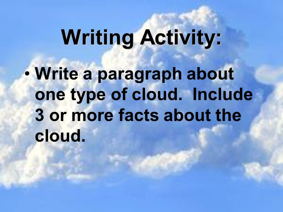 Writing Activity: Write a paragraph about one type of cloud. Include 3 or more facts about the cloud.
